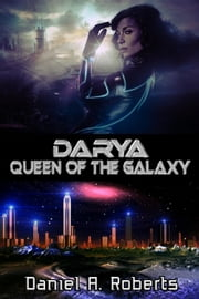 Darya: Queen of the Galaxy ebook by Daniel A. Roberts