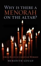 Why is There a Menorah on the Altar? - Jewish Roots of Christian Worship ebook by Meredith Gould, Ph.D.