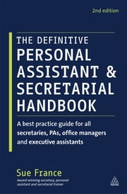 The Definitive Personal Assistant & Secretarial Handbook - A Best Practice Guide for All Secretaries, PAs, Office Managers and Executive Assistants ebook by Sue France