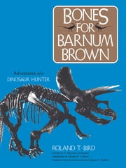 Bones for Barnum Brown - Adventures of a Dinosaur Hunter ebook by Roland T. Bird,V. Theodore Schreiber,James O. Farlow,Edwin H. Colbert