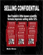 Selling Confidential: Ben Franklin's Little Known Scientific Formula Improves Selling Skills 52% ebook by Bob Oros