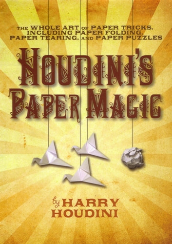 Houdini's Paper Magic - The Whole Art of Paper Tricks, Including Paper Folding, Paper Tearing, and Paper Puzzles ebook by Harry Houdini