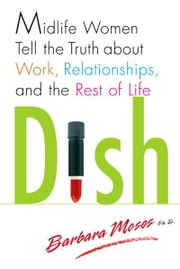 Dish - Midlife Women Tell the Truth about Work, Relationships, and the Rest of Life ebook by Barbara Moses