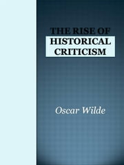 The Rise of Historical Criticism ebook by Oscar Wilde,Oscar Wilde