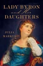 Lady Byron and Her Daughters ebook by Julia Markus