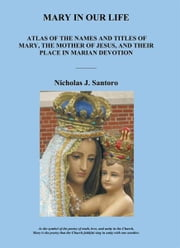 Mary In Our Life - Atlas of the Names and Titles of Mary, The Mother of Jesus, and Their Place in Marian Devotion ebook by Nicholas J. Santoro