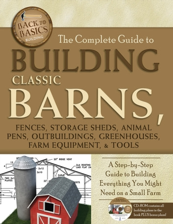 The Complete Guide to Building Classic Barns, Fences, Storage Sheds, Animal Pens, Outbuilding, Greenhouses, Farm Equipment, & Tools: A Step-by-Step Guide to Building Everything You Might Need on a Small Farm ebook by Tim Bodmar