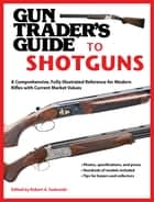 Gun Trader's Guide to Shotguns - A Comprehensive, Fully Illustrated Reference for Modern Shotguns with Current Market Values ebook by Robert A. Sadowski
