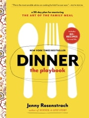 Dinner: The Playbook - A 30-Day Plan for Mastering the Art of the Family Meal ebook by Jenny Rosenstrach