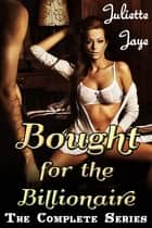 Bought for the Billionaire - The Complete Series (Billionaire BDSM Erotic Romance) ebook by Juliette Jaye