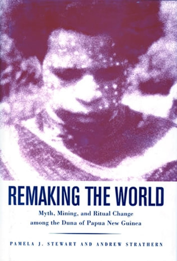 Remaking the World - Myth, Mining, and Ritual Change Among the Duna of Papua New Guinea ebook by Pamela J. Stewart,Andrew Strathern