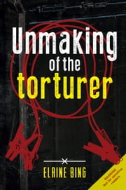 Unmaking of the torturer ebook by Elaine Bing