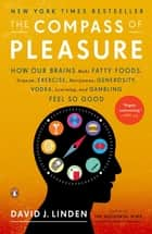 The Compass of Pleasure - How Our Brains Make Fatty Foods, Orgasm, Exercise, Marijuana, Generosity, Vodka, Learning, and Gambling Feel So Good ebook by David J. Linden