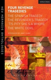 Four Revenge Tragedies - The Spanish Tragedy, The Revenger's Tragedy, 'Tis Pity She's A Whore and The White Devil ebook by Thomas Kyd,John Ford,Prof. Janet Clare,ANON ANON ANON,Webster