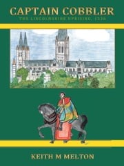 Captain Cobbler - The Lincolnshire Uprising, 1536 ebook by Keith M. Melton