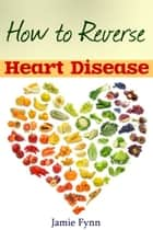 How to Reverse Heart Disease - Naturally Preventing and Curing Heart Disease ebook by Jamie Fynn