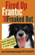 Fired Up, Frantic, and Freaked Out: Training Crazy Dogs from Over the Top to Under Control ebook by Laura VanArendonk Baugh
