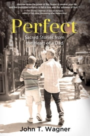 Perfect - Sacred Stories from the Heart of a Dad ebook by John T. Wagner