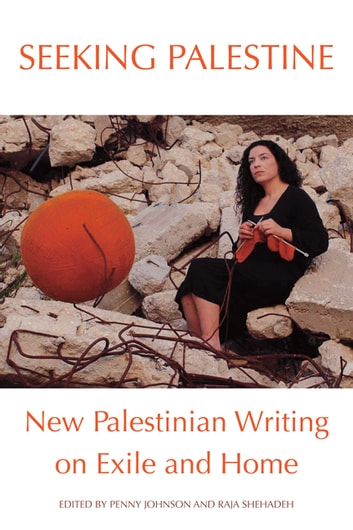 Seeking Palestine - New Palestinian Writing on Exile and Home ebook by Raja Shehadeh