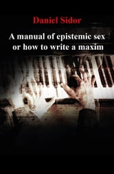 A Manual of Epistemic Sex Or How to Write a Maxim ebook by Daniel Sidor