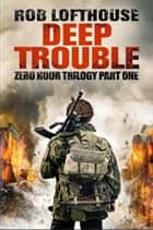 Deep Trouble - Zero Hour Trilogy part one ebook by Rob Lofthouse