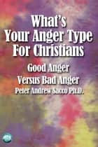 What's Your Anger Type for Christians - Good Anger Versus Bad Anger ebook by Peter Sacco