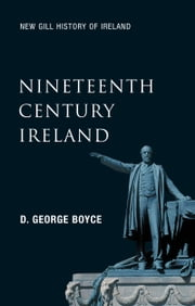 Nineteenth-Century Ireland (New Gill History of Ireland 5): The Search for Stability in the 'Long Nineteenth Century' – The 1798 Rebellion, the Great Potato Famine, the Easter Rising and the Partition of Ireland ebook by D. George Boyce