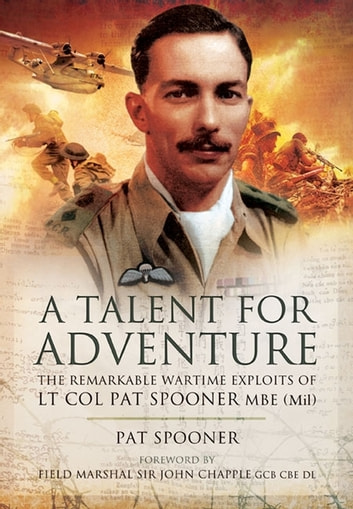 A Talent for Adventure - The Remarkable Wartime Exploits of Lt Col Pat Spooner MBE. ebook by Pat Spooner