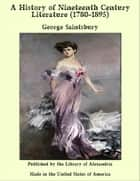 A History of Nineteenth Century Literature (1780-1895) ebook by George Saintsbury