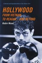 Hollywood from Vietnam to Reagan...and Beyond - A Revised and Expanded Edition of the Classic Text ebook by Robin Wood