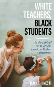 White Teachers, Black Students - In the Spirit of Yes to African American Student Achievement ebook by Mack T. Hines III
