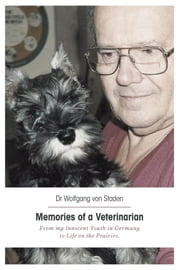 Memories of a Veterinarian - From my Innocent Youth in Germany to Life on the Prairies ebook by Dr Wolfgang von Staden