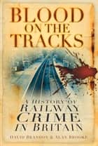 Blood on the Tracks - A History of Railway Crime in Britain ebook by David Brandon, Alan Brooke