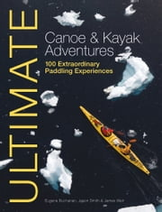 Ultimate Canoe & Kayak Adventures: 100 Extraordinary Paddling Experiences from Around the World ebook by Eugene Buchanan,Jason Smith,James Weir