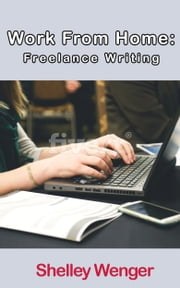Work From Home: Freelance Writing ebook by Shelley Wenger
