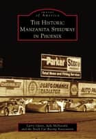 Historic Manzanita Speedway in Phoenix ebook by Larry Upton,Judy McDonald,The Stock Car Racing Association