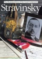 Stravinsky: The Illustrated Lives of the Great Composers. ebook by Neil Wenborn