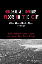 Globalised Minds, Roots in the City - Urban Upper-middle Classes in Europe ebook by Alberta Andreotti,Francisco Javier Moreno-Fuentes,Patrick Le Galès