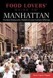 Food Lovers' Guide to® Manhattan - The Best Restaurants, Markets & Local Culinary Offerings ebook by Alexis Lipsitz Flippin