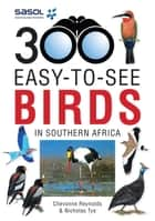 Sasol 300 easy-to-see Birds in Southern Africa ebook by Chevonne Reynolds,Nicholas Tye