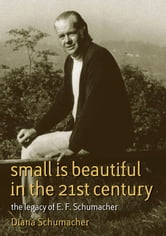 Small Is Beautiful in the 21st Century - The Legacy of E. F. Schumacher ebook by Diana Schumacher