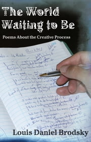 The World Waiting to Be: Poems About the Creative Process ebook by Louis Daniel Brodsky