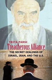 Treacherous Alliance: The Secret Dealings of Israel, Iran, and the United States ebook by Parsi, Trita