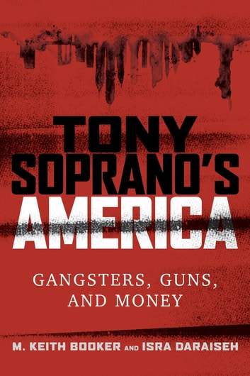 Tony Soprano's America - Gangsters, Guns, and Money ebook by M. Keith Booker,Isra Daraiseh