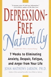 Depression-Free, Naturally - 7 Weeks to Eliminating Anxiety, Despair, Fatigue, and Anger from Your Life ebook by Joan Mathews Larson