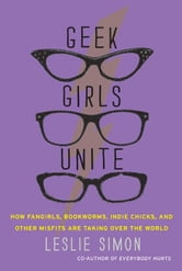 Geek Girls Unite - Why Fangirls, Bookworms, Indie Chicks, and Other Misfits Will Inherit the Earth ebook by Leslie Simon