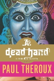 A Dead Hand - A Crime in Calcutta: A Novel ebook by Paul Theroux