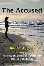 The Accused - The story of a professional practitioner accused of child abuse ebook by Richard J. Lewis