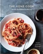 The Home Cook - Recipes to Know by Heart: A Cookbook ebook by Alex Guarnaschelli