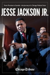 Jesse Jackson Jr. - From Promise to Scandal-the Journey of a Chicago Political Scion ebook by Chicago Tribune Staff